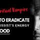The Spiritual Vampire – How To Eradicate A Narcissist's Energy From You For Good