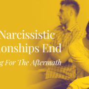 How Narcissistic Relationships End – Preparing For The Aftermath