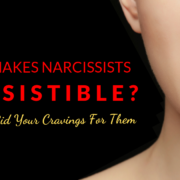 What Makes Narcissists Irresistible And How To Rid Your Cravings For Them