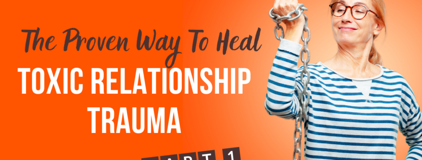 The Proven Way To Heal Toxic Relationship Trauma – Part One