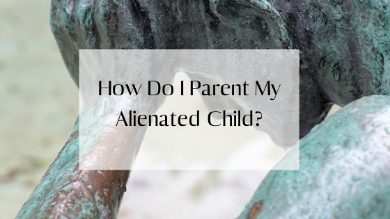 How Do I Parent My Alienated Child?